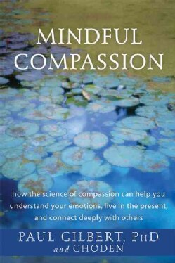 Mindful Compassion: how the science of compassion can help you understand your emotions, live in the present, and... (Paperback)