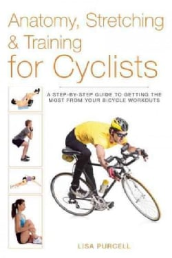 Anatomy, Stretching & Training for Cyclists: A Step-by-Step Guide to Getting the Most from Your Bicycle Workouts (Paperback)