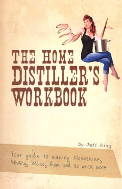 The Home Distiller's Workbook: Your Guide to Making Moonshine, Whisky, Vodka, R (Paperback)