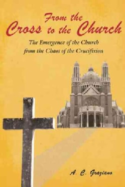 From the Cross to the Church: The Emergence of the Church from the Chaos of the Crucifixion (Paperback)