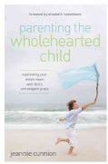 Parenting the Wholehearted Child: Captivating Your Child's Heart With God's Extravagant Grace (Paperback)