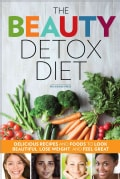 The Beauty Detox Diet: Delicious Recipes and Foods to Look Beautiful, Lose Weight, and Feel Great (Paperback)