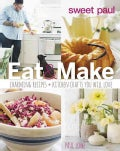 Sweet Paul Eat and Make: Charming Recipes and Kitchen Crafts You Will Love (Hardcover)