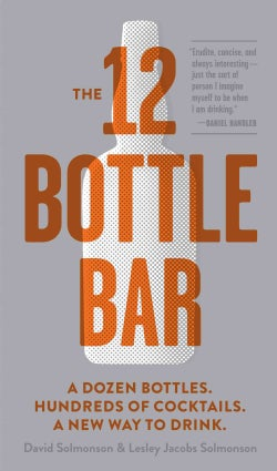 The 12 Bottle Bar: A Dozen Bottles. Hundreds of Cocktails. A New Way to Drink. (Paperback)
