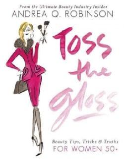 Toss the Gloss: Beauty Tips, Tricks & Truths for Women 50+ (Hardcover)