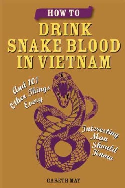 How to Drink Snake Blood in Vietnam: And 101 Other Things Every Interesting Man Should Know (Paperback)