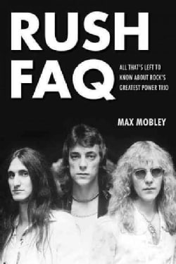 Rush FAQ: All That's Left to Know About Rock's Greatest Power Trio (Paperback)
