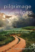 Pilgrimage Through Loss: Pathways to Strength and Renewal After the Death of a Child (Paperback)
