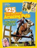 National Geographic Kids 125 True Stories of Amazing Pets: Inspiring Tales of Animal Friendship and Four-legged H... (Hardcover)