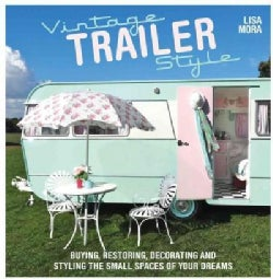 Vintage Trailer Style: Buying, Restoring, Decorating, and Styling the Small Place of Your Dreams (Paperback)