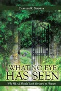 What No Eye Has Seen: Why We All Should Look Forward to Heaven (Paperback)