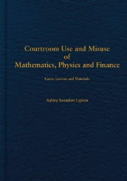 Courtroom Use and Misuse of Mathematics, Physics and Accounting: Cases, Lessons and Materials (Hardcover)