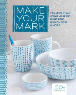 Make Your Mark: Creative Ideas Using Markers, Paint Pens, Bleach Pens & More (Paperback)