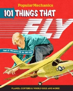 Popular Mechanics 101 Things That Fly: Planes, Rockets, Whirly-Gigs & More! (Hardcover)