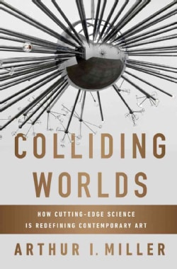 Colliding Worlds: How Cutting-Edge Science Is Redefining Contemporary Art (Hardcover)