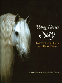 What Horses Say: How to Hear, Help and Heal Them (Hardcover)