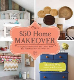 The $50 Home Makeover: 75 Easy Projects to Transform Your Current Space into Your Dream Place--for $50 or Less! (Hardcover)