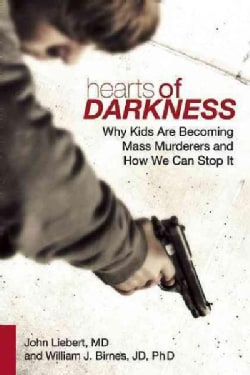 Hearts of Darkness: Why Kids Are Becoming Mass Murderers and How We Can Stop It (Hardcover)