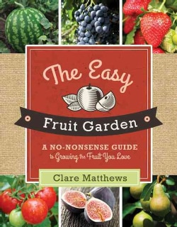 The Easy Fruit Garden: A No-Nonsense Guide to Growing the Fruit You Love (Paperback)