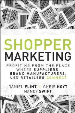 Shopper Marketing: Profiting from the Place Where Suppliers, Brand Manufacturers, and Retailers Connect (Hardcover)