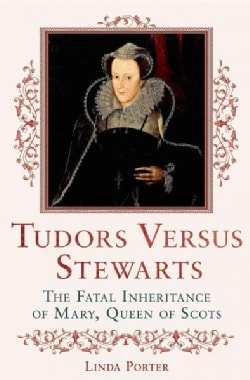 Tudors Versus Stewarts: The Fatal Inheritance of Mary, Queen of Scots (Hardcover)