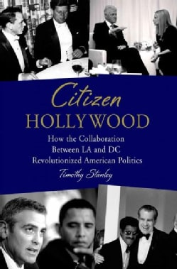 Citizen Hollywood: How the Collaboration Between LA and DC Revolutionized American Politics (Hardcover)