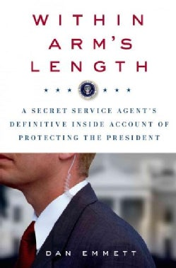 Within Arm's Length: A Secret Service Agent's Definitive Inside Account of Protecting the President (Hardcover)