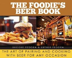 The Foodie's Beer Book: The Art of Pairing and Cooking With Beer for Any Occasion (Hardcover)