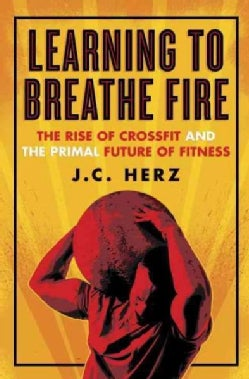 Learning to Breathe Fire: The Rise of Crossfit and the Primal Future of Fitness (Hardcover)