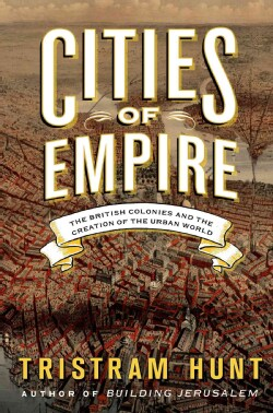 Cities of Empire: The British Colonies and the Creation of the Urban World (Hardcover)