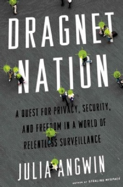Dragnet Nation: A Quest for Privacy, Security, and Freedom in a World of Relentless Surveillance (Hardcover)