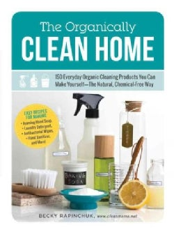 The Organically Clean Home: 150 Everyday Organic Cleaning Products You Can Make Yourself: The Natural, Chemical-F... (Paperback)