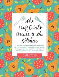 The Hip Girl's Guide to the Kitchen: A Hit-the-Ground Running Approach to Stocking Up and Cooking Delicious, Nutr... (Paperback)