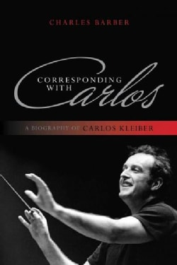 Corresponding With Carlos: A Biography of Carlos Kleiber (Paperback)