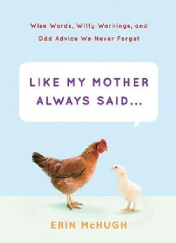 Like My Mother Always Said...: Wise Words, Witty Warnings, and Odd Advice We Never Forget (Hardcover)