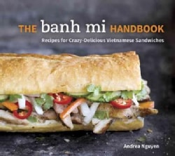 The Banh Mi Handbook: Recipes for Crazy-Delicious Vietnamese Sandwiches (Hardcover)
