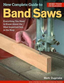 New Complete Guide to Band Saws: Everything You Need to Know About the Most Important Saw in the Shop (Paperback)