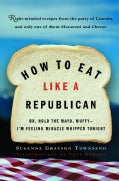 How to Eat Like a Republican: Or, Hold the Mayo, Muffy--I'm Feeling Miracle Whipped Tonight (Paperback)
