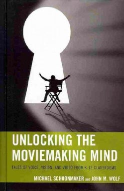 Unlocking the Moviemaking Mind: Tales of Voice, Vision, and Video from K-12 Classrooms (Hardcover)