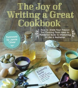 The Joy of Writing a Great Cookbook: How to Share Your Passion for Cooking from Idea to Published Book to Marketi... (Paperback)