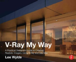 V-Ray My Way: A Practical Designer's Guide to Creating Realistic Imagery Using V-Ray & 3ds Max (Paperback)
