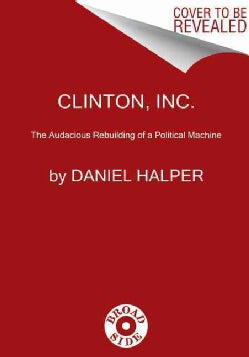 Clinton, Inc.: The Audacious Rebuilding of a Political Machine (Hardcover)
