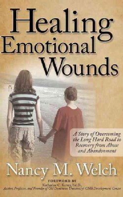 Healing Emotional Wounds: A Story of Overcoming the Long Hard Road to Recovery from Abuse and Abandonment (Hardcover)