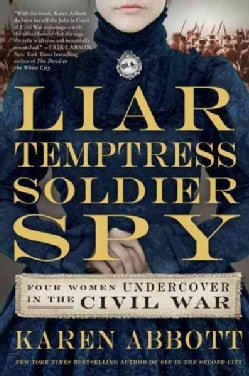 Liar, Temptress, Soldier, Spy: Four Women Undercover in the Civil War (Hardcover)