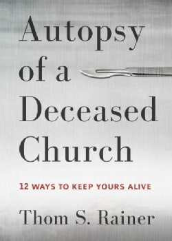 Autopsy of a Deceased Church: 12 Ways to Keep Yours Alive (Hardcover)