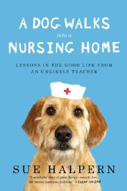 A Dog Walks into a Nursing Home: Lessons in the Good Life from an Unlikely Teacher (Paperback)