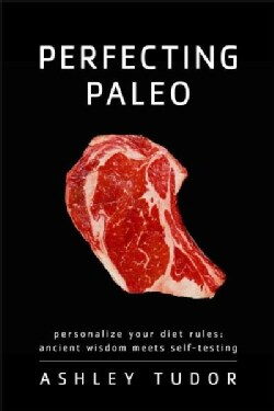 Perfecting Paleo: Personalize Your Diet Rules: Ancient Wisdom Meets Self-Testing (Paperback)