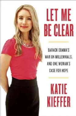 Let Me Be Clear: Barack Obama's War on Millennials, and One Woman's Case for Hope (Hardcover)