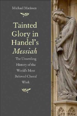Tainted Glory in Handel's Messiah: The Unsettling History of the World's Most Beloved Choral Work (Hardcover)