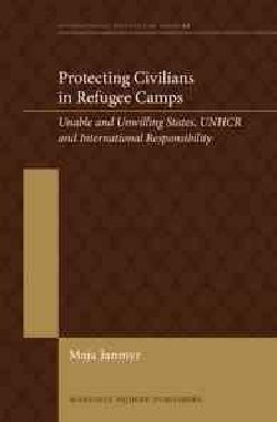 Protecting Civilians in Refugee Camps: Unable and Unwilling States, UNHCR and International Responsibility (Hardcover)